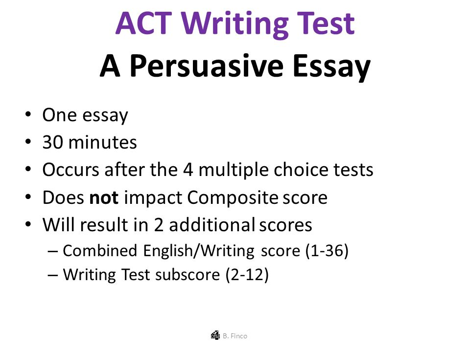 ACT Writing Test A Persuasive Essay One essay 30 minutes Occurs after the 4 multiple choice tests Does not impact Composite score Will result in 2 additional scores – Combined English/Writing score (1-36) – Writing Test subscore (2-12) B.