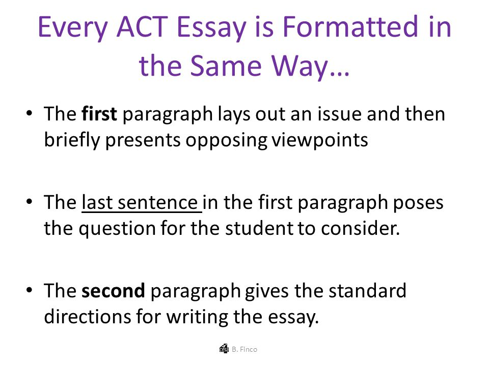 Every ACT Essay is Formatted in the Same Way… The first paragraph lays out an issue and then briefly presents opposing viewpoints The last sentence in the first paragraph poses the question for the student to consider.