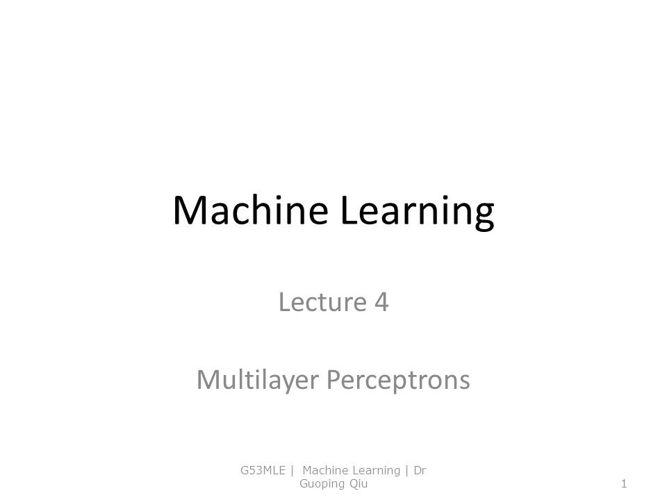 Machine Learning Lecture 4 Multilayer Perceptrons G53MLE | Machine Learning | Dr Guoping Qiu1