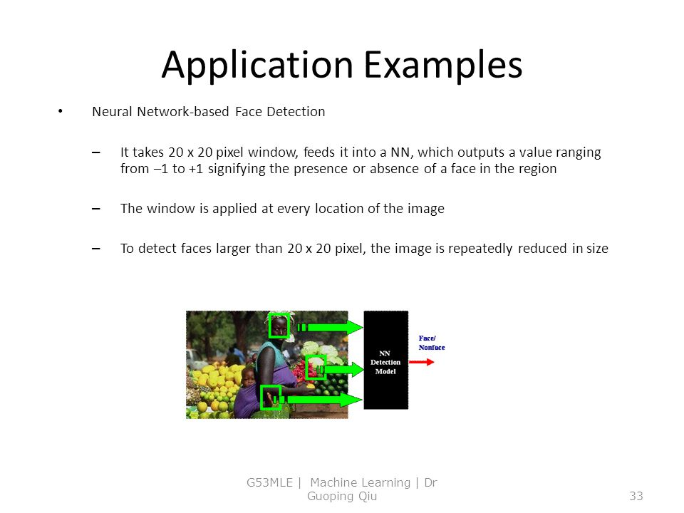 Application Examples Neural Network-based Face Detection – It takes 20 x 20 pixel window, feeds it into a NN, which outputs a value ranging from –1 to +1 signifying the presence or absence of a face in the region – The window is applied at every location of the image – To detect faces larger than 20 x 20 pixel, the image is repeatedly reduced in size G53MLE | Machine Learning | Dr Guoping Qiu33