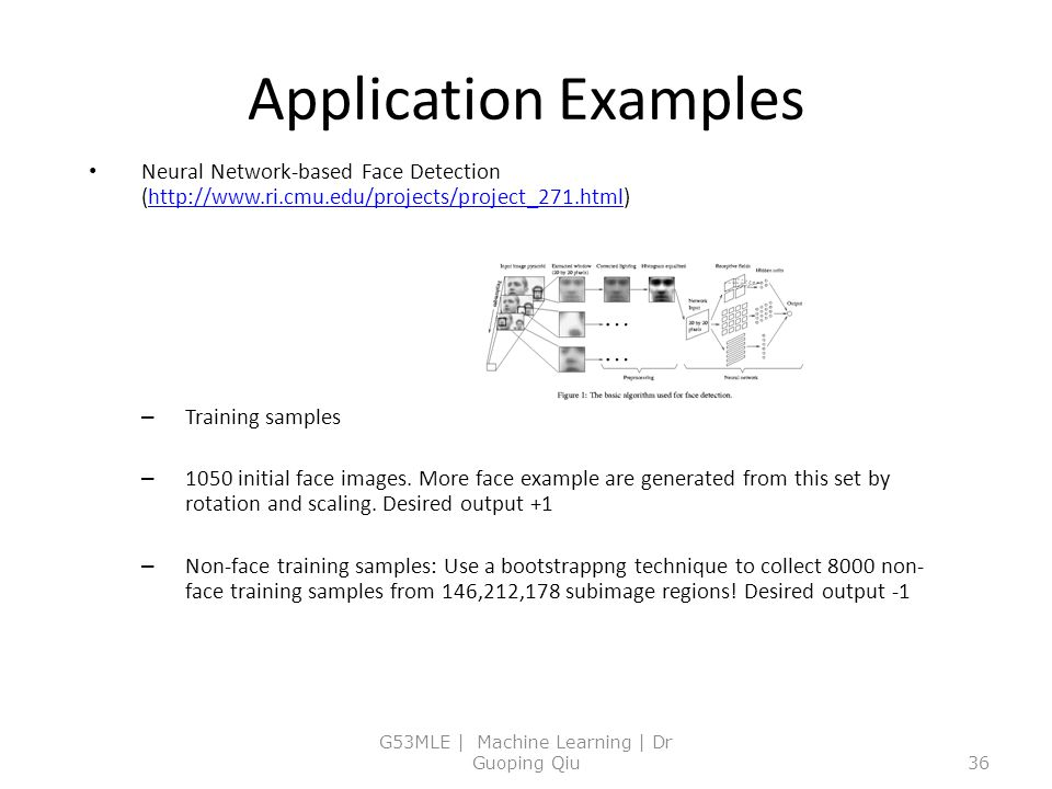 Application Examples Neural Network-based Face Detection (http://www.ri.cmu.edu/projects/project_271.html)http://www.ri.cmu.edu/projects/project_271.html – Training samples – 1050 initial face images.