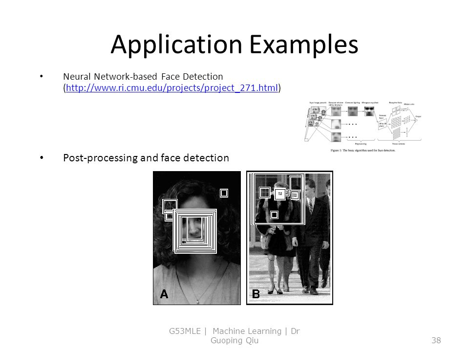 Application Examples Neural Network-based Face Detection (http://www.ri.cmu.edu/projects/project_271.html)http://www.ri.cmu.edu/projects/project_271.html Post-processing and face detection G53MLE | Machine Learning | Dr Guoping Qiu38