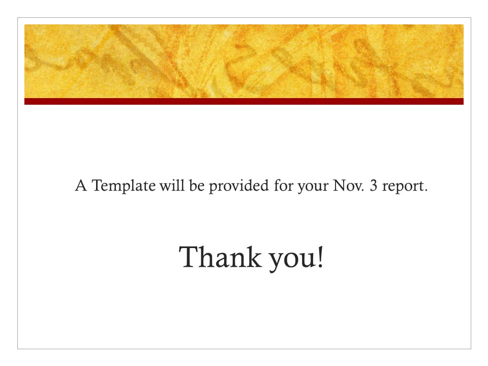 A Template will be provided for your Nov. 3 report. Thank you!