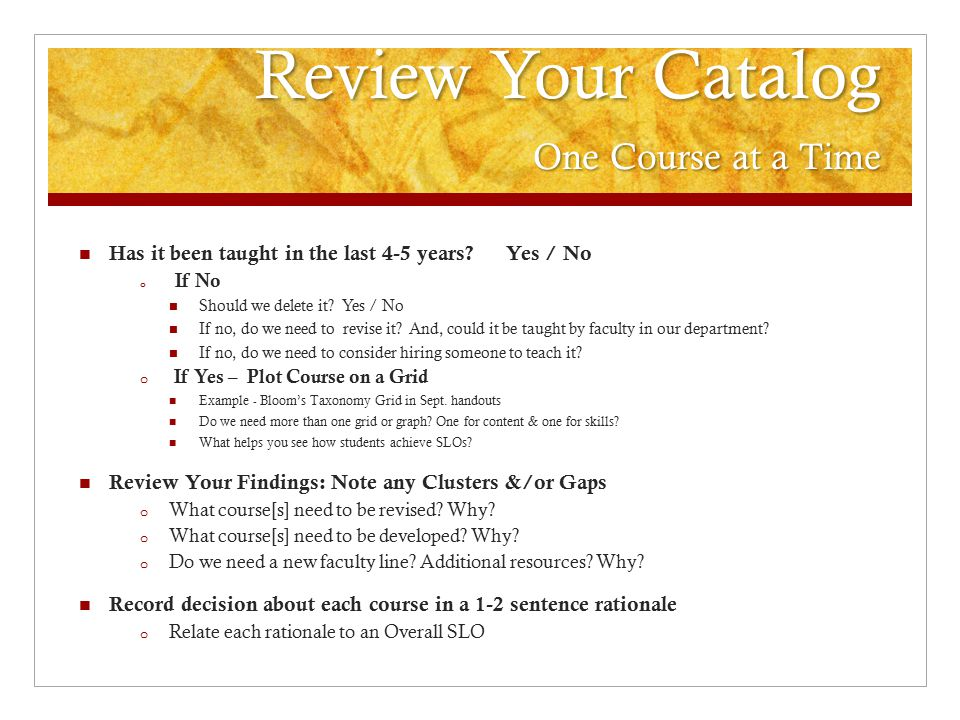 Review Your Catalog One Course at a Time Has it been taught in the last 4-5 years? Yes / No o If No Should we delete it? Yes / No If no, do we need to