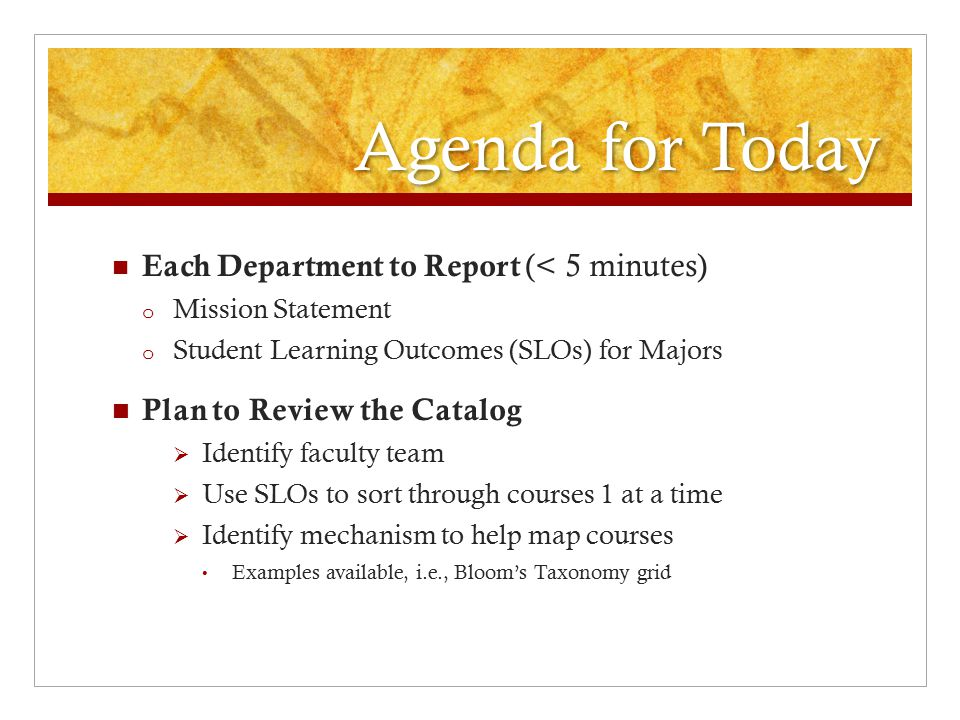 Agenda for Today Each Department to Report (< 5 minutes) o Mission Statement o Student Learning Outcomes (SLOs) for Majors Plan to Review the Catalog