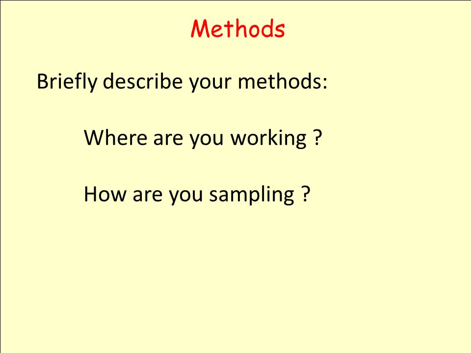 Methods Briefly describe your methods: Where are you working ? How are you sampling ?