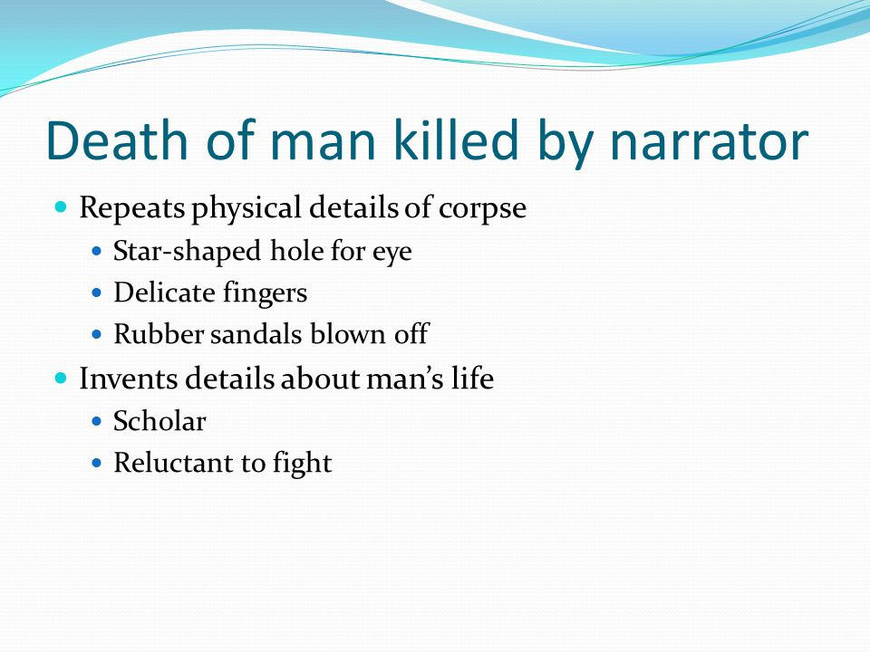 Death of man killed by narrator Repeats physical details of corpse Star-shaped hole for eye Delicate fingers Rubber sandals blown off Invents details about man's life Scholar Reluctant to fight