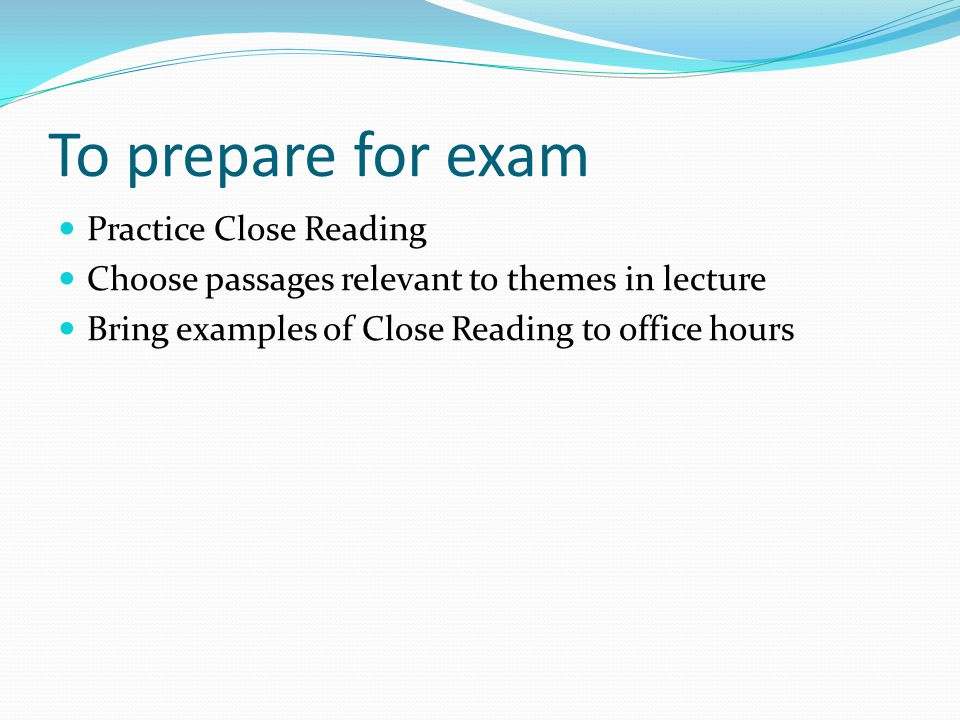 To prepare for exam Practice Close Reading Choose passages relevant to themes in lecture Bring examples of Close Reading to office hours
