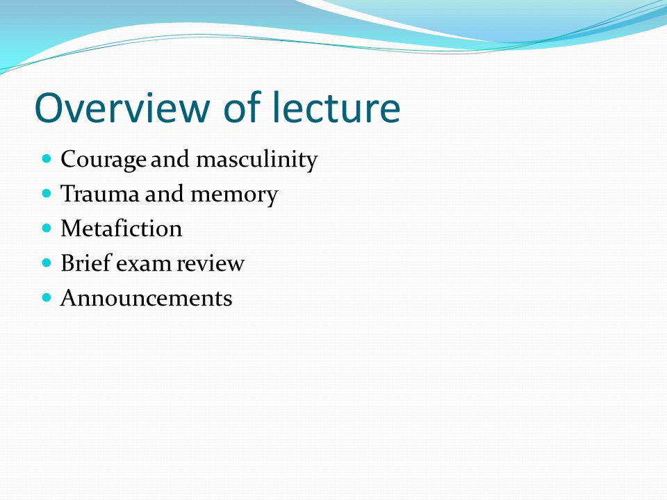 Overview of lecture Courage and masculinity Trauma and memory Metafiction Brief exam review Announcements