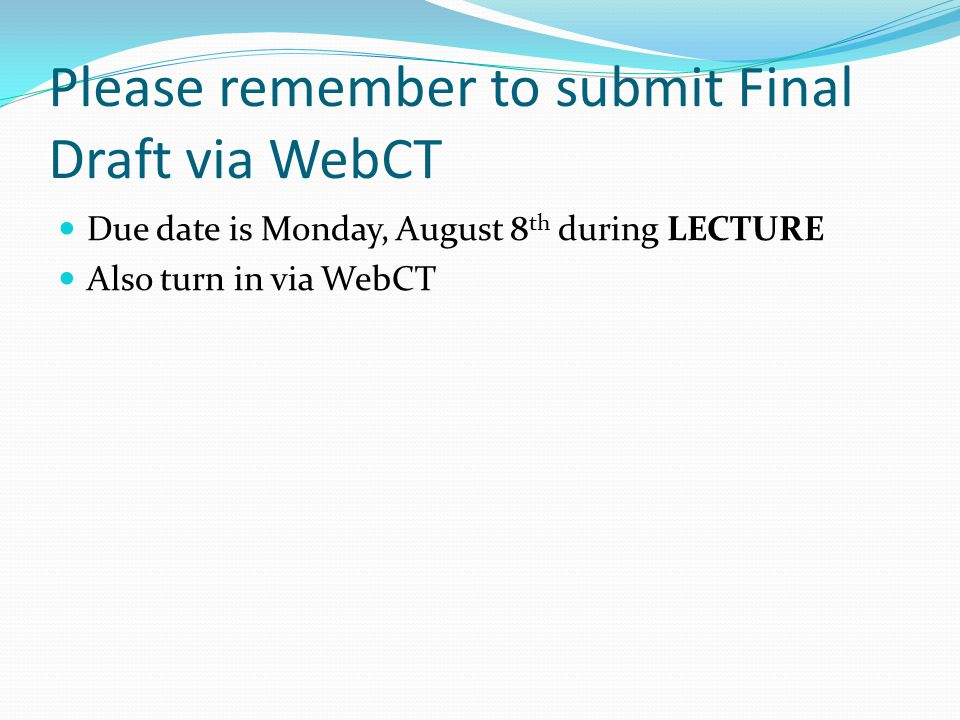 Please remember to submit Final Draft via WebCT Due date is Monday, August 8 th during LECTURE Also turn in via WebCT