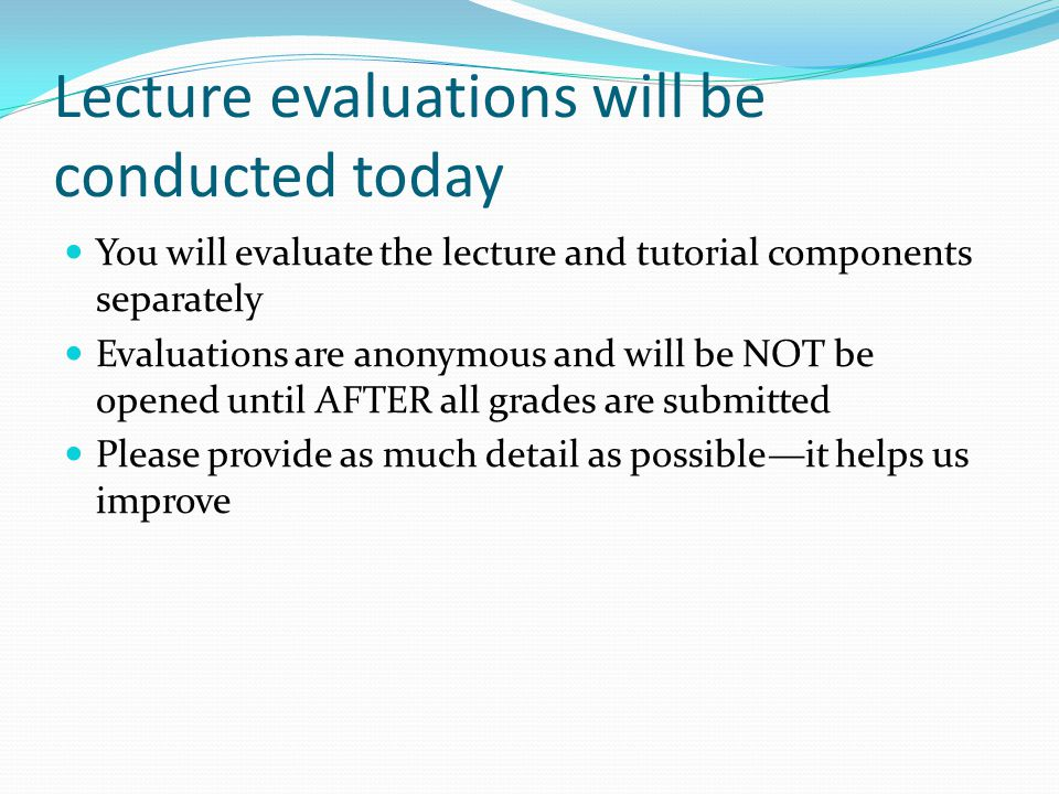 Lecture evaluations will be conducted today You will evaluate the lecture and tutorial components separately Evaluations are anonymous and will be NOT be opened until AFTER all grades are submitted Please provide as much detail as possible—it helps us improve