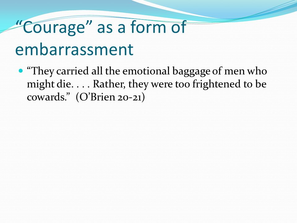 Courage as a form of embarrassment They carried all the emotional baggage of men who might die....