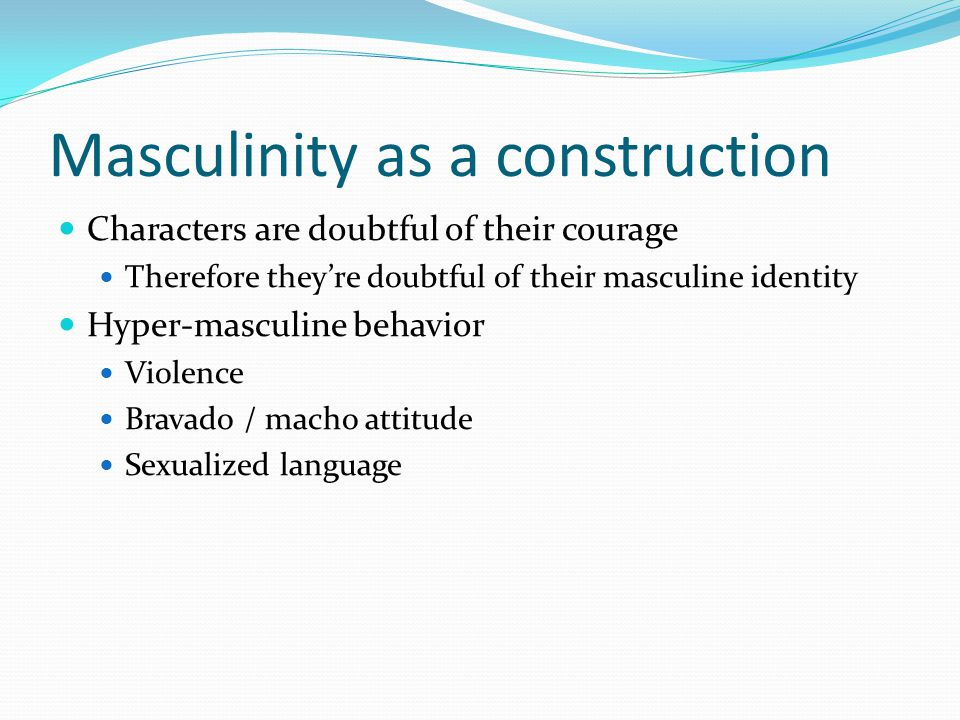 Masculinity as a construction Characters are doubtful of their courage Therefore they're doubtful of their masculine identity Hyper-masculine behavior Violence Bravado / macho attitude Sexualized language