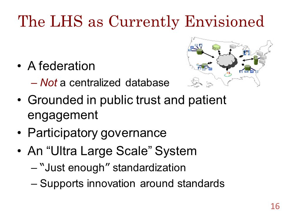 The LHS as Currently Envisioned A federation –Not a centralized database Grounded in public trust and patient engagement Participatory governance An Ultra Large Scale System – Just enough standardization –Supports innovation around standards 16