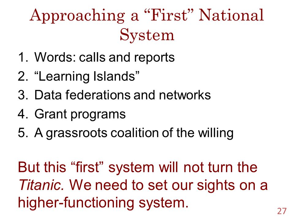 Approaching a First National System 1.Words: calls and reports 2. Learning Islands 3.Data federations and networks 4.Grant programs 5.A grassroots coalition of the willing But this first system will not turn the Titanic.
