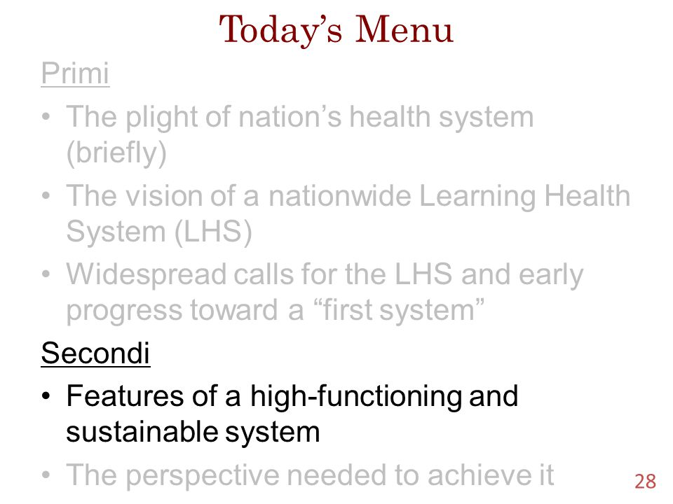Today's Menu Primi The plight of nation's health system (briefly) The vision of a nationwide Learning Health System (LHS) Widespread calls for the LHS and early progress toward a first system Secondi Features of a high-functioning and sustainable system The perspective needed to achieve it 28