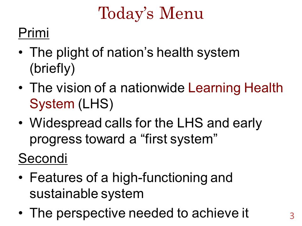 Today's Menu Primi The plight of nation's health system (briefly) The vision of a nationwide Learning Health System (LHS) Widespread calls for the LHS and early progress toward a first system Secondi Features of a high-functioning and sustainable system The perspective needed to achieve it 3
