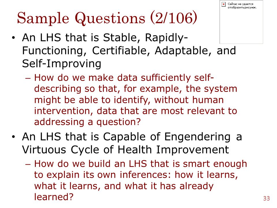 Sample Questions (2/106) An LHS that is Stable, Rapidly- Functioning, Certifiable, Adaptable, and Self-Improving – How do we make data sufficiently self- describing so that, for example, the system might be able to identify, without human intervention, data that are most relevant to addressing a question.