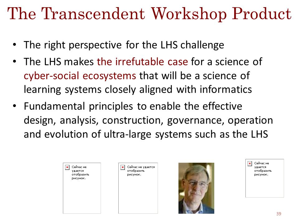 The Transcendent Workshop Product The right perspective for the LHS challenge The LHS makes the irrefutable case for a science of cyber-social ecosystems that will be a science of learning systems closely aligned with informatics Fundamental principles to enable the effective design, analysis, construction, governance, operation and evolution of ultra-large systems such as the LHS 39