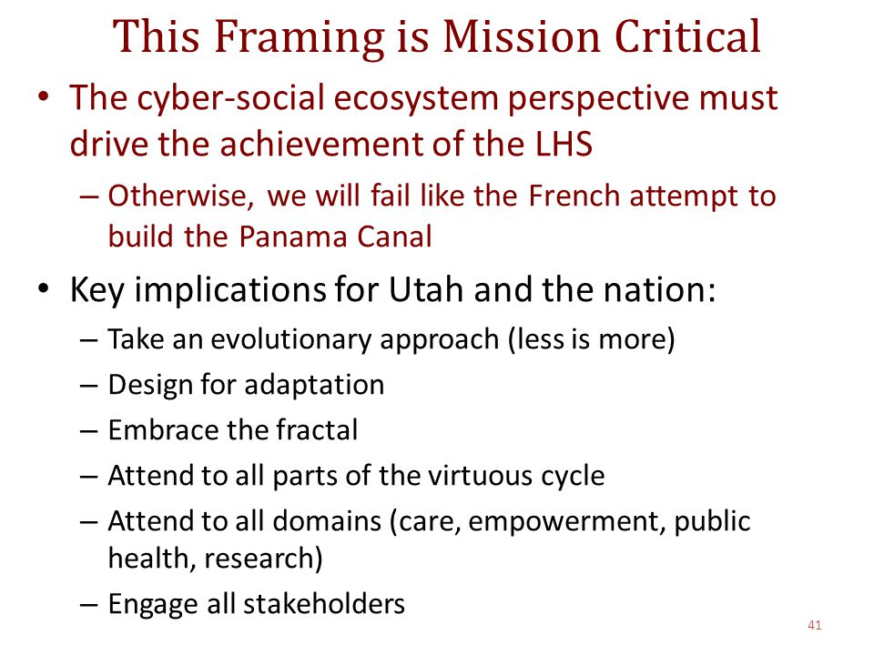 This Framing is Mission Critical The cyber-social ecosystem perspective must drive the achievement of the LHS – Otherwise, we will fail like the French attempt to build the Panama Canal Key implications for Utah and the nation: – Take an evolutionary approach (less is more) – Design for adaptation – Embrace the fractal – Attend to all parts of the virtuous cycle – Attend to all domains (care, empowerment, public health, research) – Engage all stakeholders 41