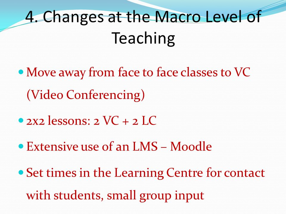 4. Changes at the Macro Level of Teaching Move away from face to face classes to VC (Video Conferencing) 2x2 lessons: 2 VC + 2 LC Extensive use of an