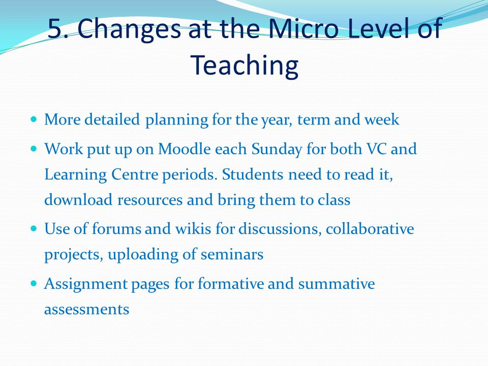 5. Changes at the Micro Level of Teaching More detailed planning for the year, term and week Work put up on Moodle each Sunday for both VC and Learnin