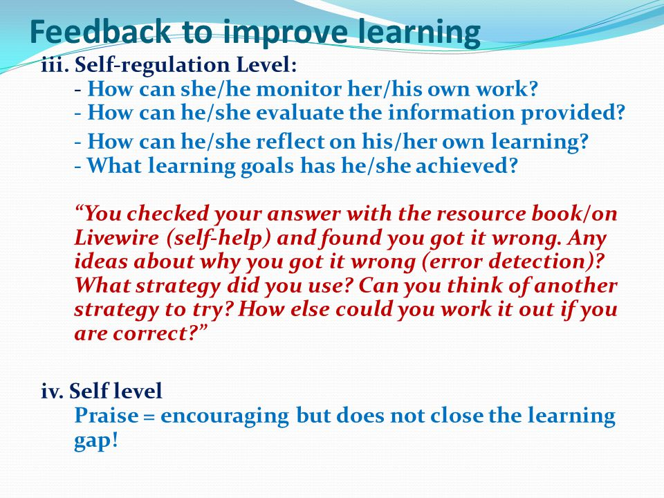 Feedback to improve learning iii. Self-regulation Level: - How can she/he monitor her/his own work? - How can he/she evaluate the information provided
