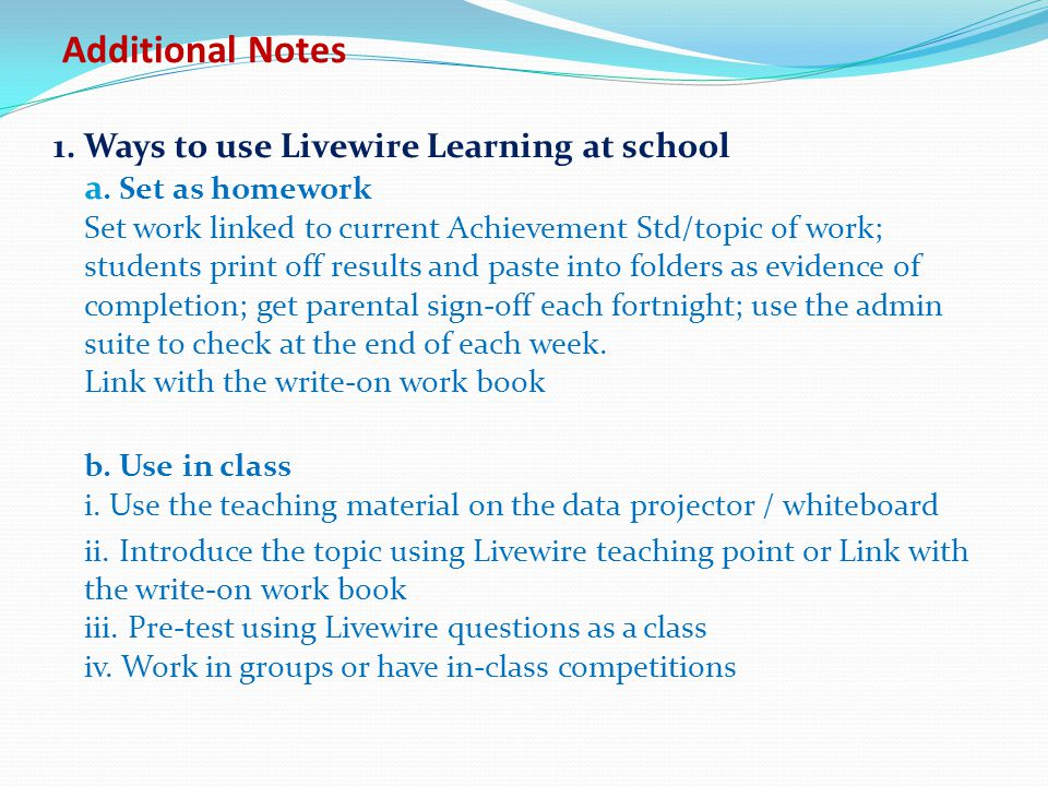Additional Notes 1. Ways to use Livewire Learning at school a. Set as homework Set work linked to current Achievement Std/topic of work; students prin