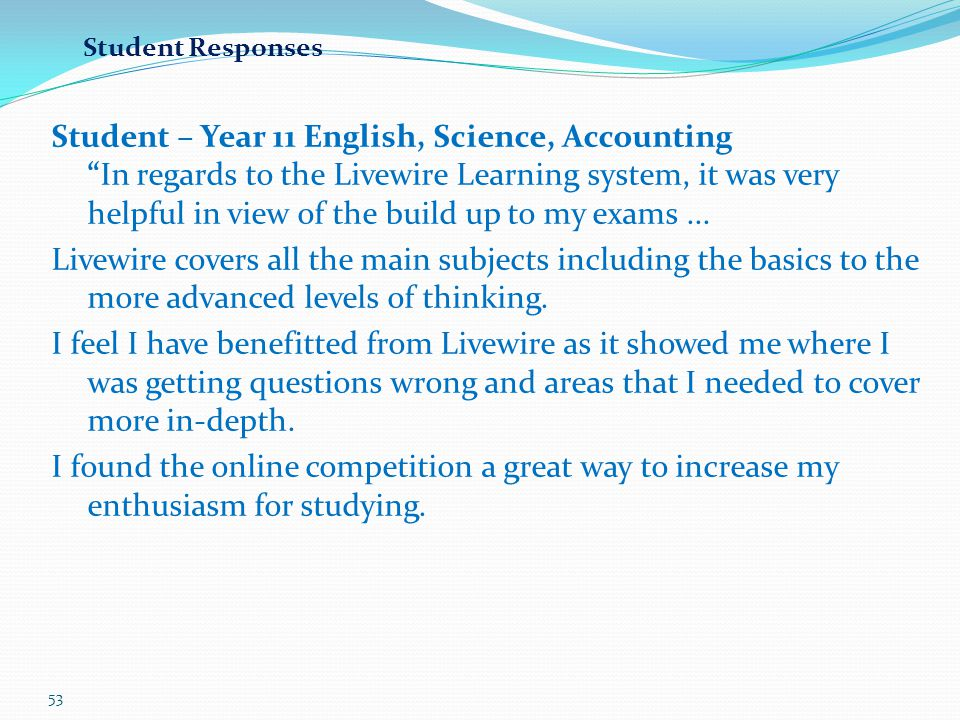 """53 Student – Year 11 English, Science, Accounting """"In regards to the Livewire Learning system, it was very helpful in view of the build up to my exams"""