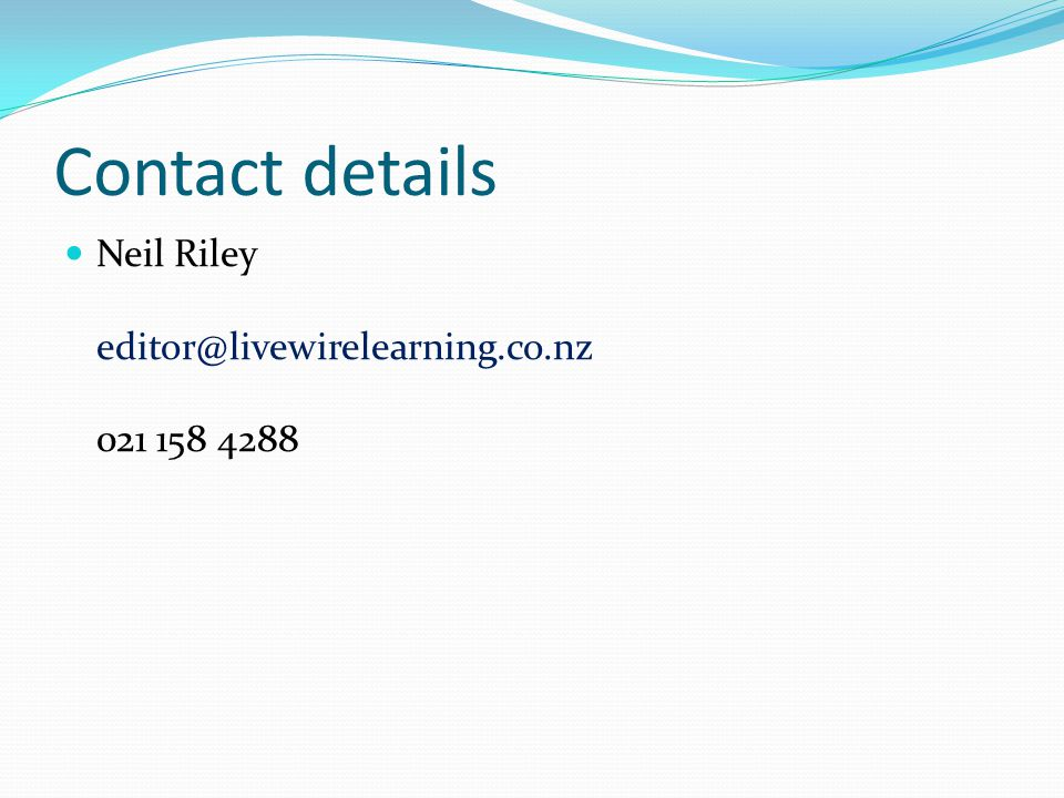 Contact details Neil Riley editor@livewirelearning.co.nz 021 158 4288