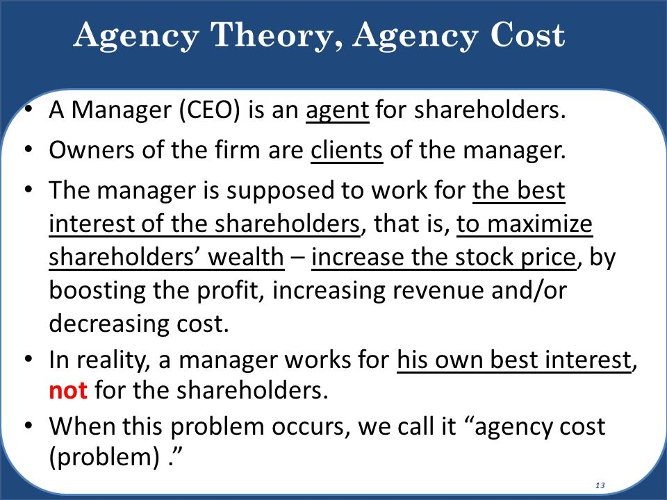 A Manager (CEO) is an agent for shareholders. Owners of the firm are clients of the manager. The manager is supposed to work for the best interest of