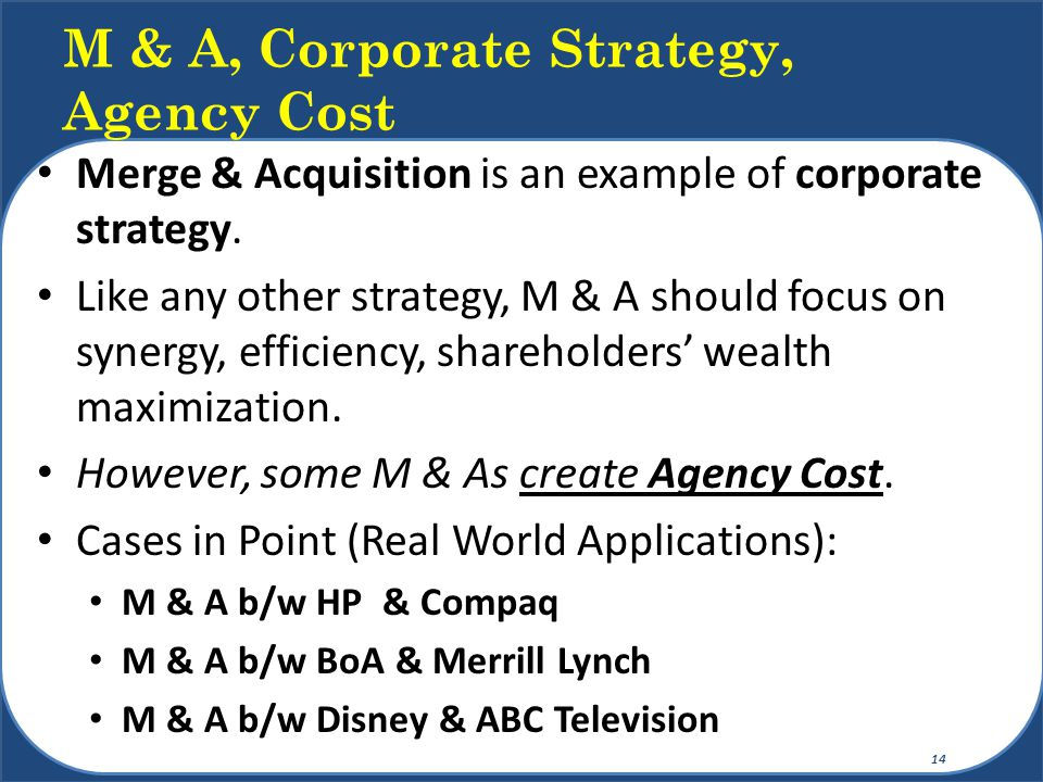 Merge & Acquisition is an example of corporate strategy. Like any other strategy, M & A should focus on synergy, efficiency, shareholders' wealth maxi