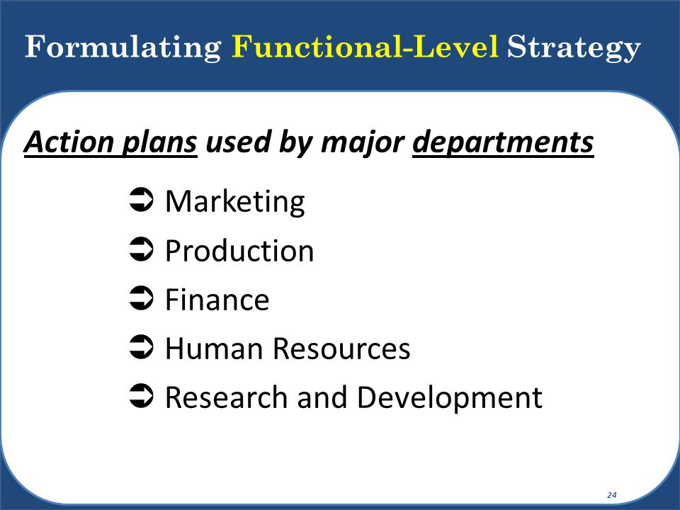 Action plans used by major departments  Marketing  Production  Finance  Human Resources  Research and Development Formulating Functional-Level St