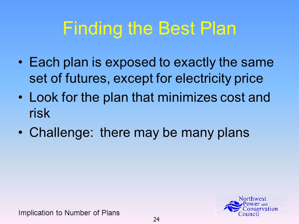 24 Finding the Best Plan Each plan is exposed to exactly the same set of futures, except for electricity price Look for the plan that minimizes cost and risk Challenge: there may be many plans Implication to Number of Plans