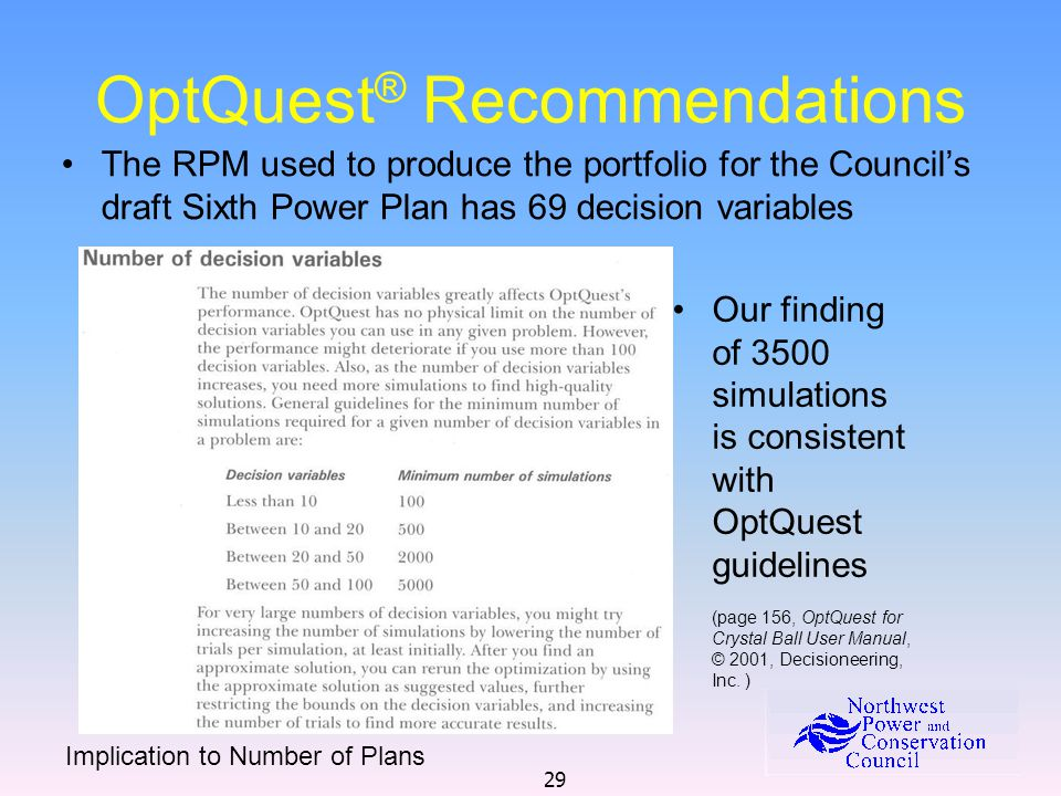 29 OptQuest ® Recommendations The RPM used to produce the portfolio for the Council's draft Sixth Power Plan has 69 decision variables Our finding of 3500 simulations is consistent with OptQuest guidelines (page 156, OptQuest for Crystal Ball User Manual, © 2001, Decisioneering, Inc.