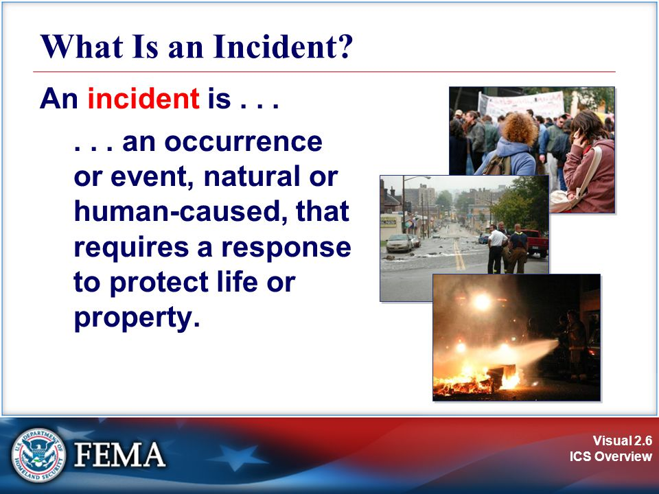 Visual 2.6 ICS Overview What Is an Incident. An incident is