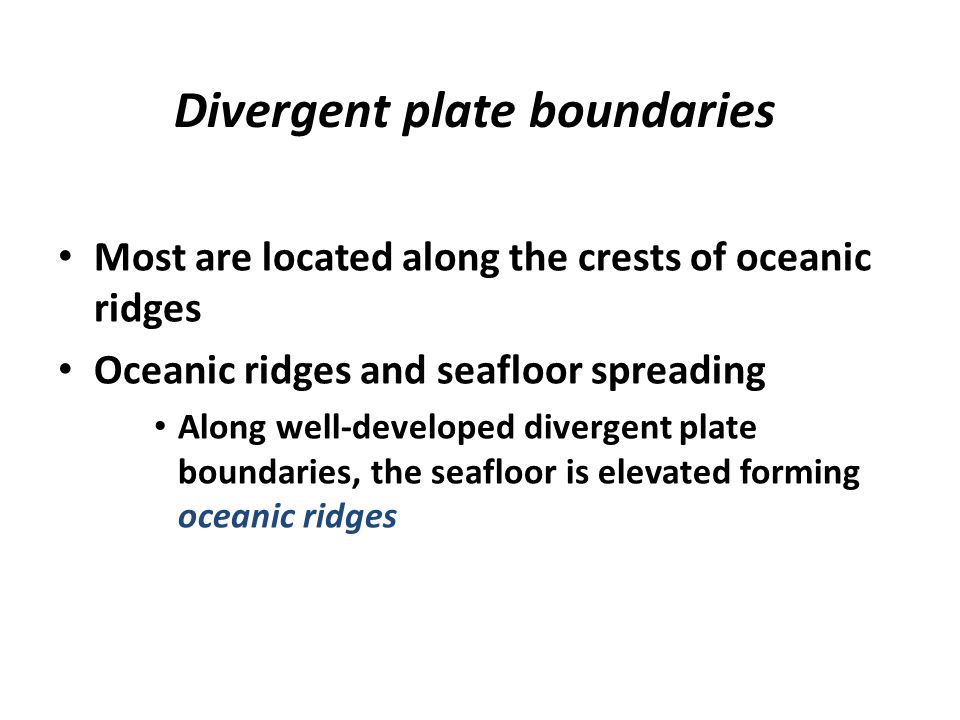 Divergent plate boundaries Most are located along the crests of oceanic ridges Oceanic ridges and seafloor spreading Along well-developed divergent pl