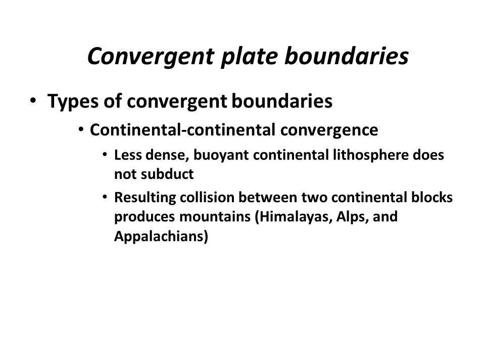 Convergent plate boundaries Types of convergent boundaries Continental-continental convergence Less dense, buoyant continental lithosphere does not su