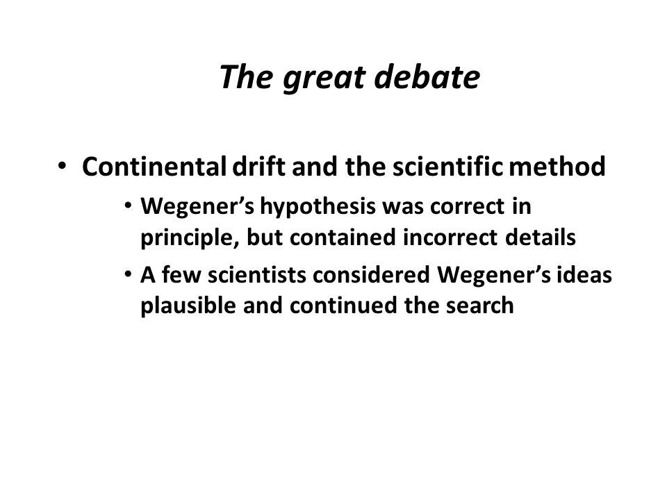 The great debate Continental drift and the scientific method Wegener's hypothesis was correct in principle, but contained incorrect details A few scie