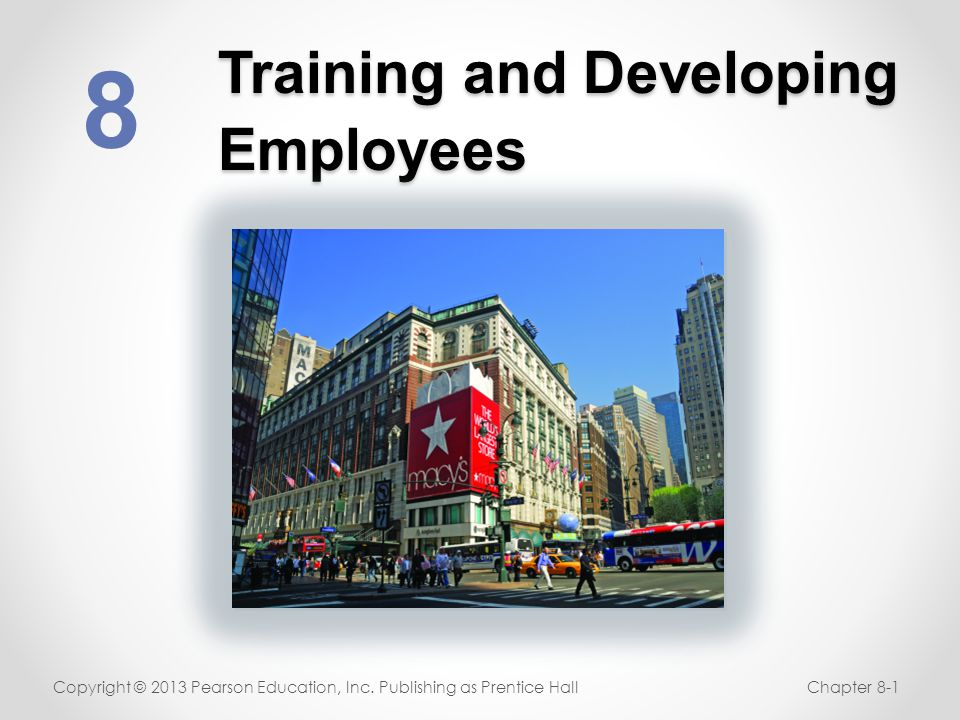 Training and Developing Employees 8 Copyright © 2013 Pearson Education, Inc. Publishing as Prentice HallChapter 8-1