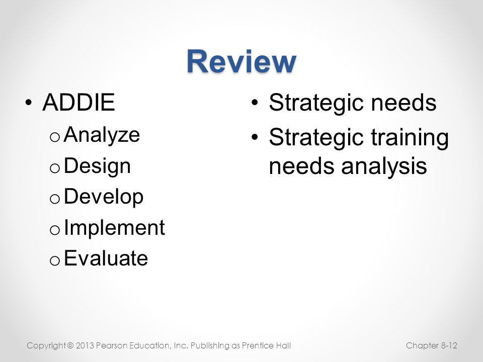 Review Strategic needs Strategic training needs analysis Copyright © 2013 Pearson Education, Inc. Publishing as Prentice HallChapter 8-12 ADDIE o Anal