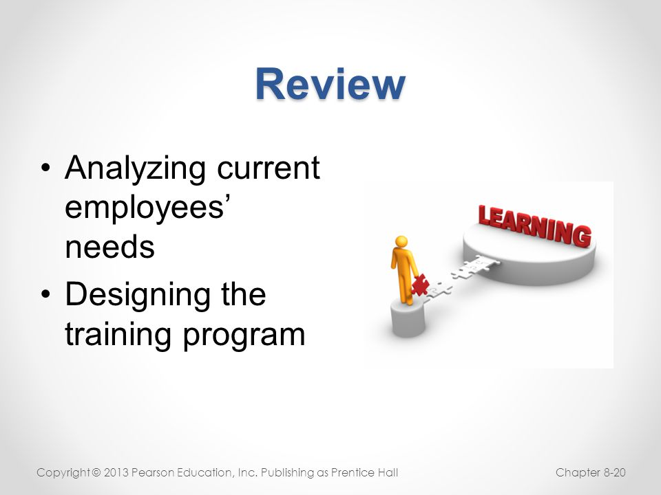 Review Analyzing current employees' needs Designing the training program Copyright © 2013 Pearson Education, Inc. Publishing as Prentice HallChapter 8