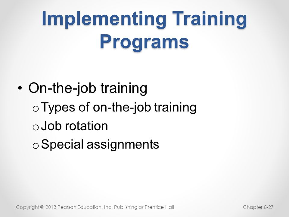 Implementing Training Programs On-the-job training o Types of on-the-job training o Job rotation o Special assignments Copyright © 2013 Pearson Educat