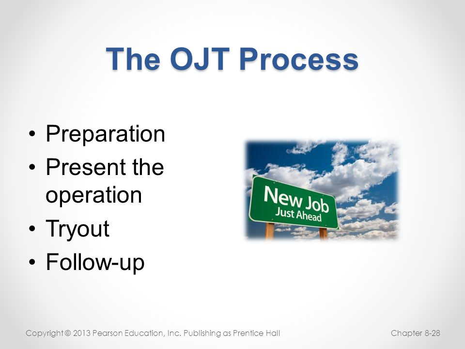 The OJT Process Preparation Present the operation Tryout Follow-up Copyright © 2013 Pearson Education, Inc. Publishing as Prentice HallChapter 8-28