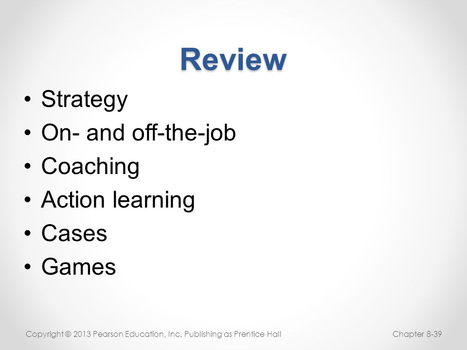 Review Copyright © 2013 Pearson Education, Inc. Publishing as Prentice HallChapter 8-39 Strategy On- and off-the-job Coaching Action learning Cases Ga