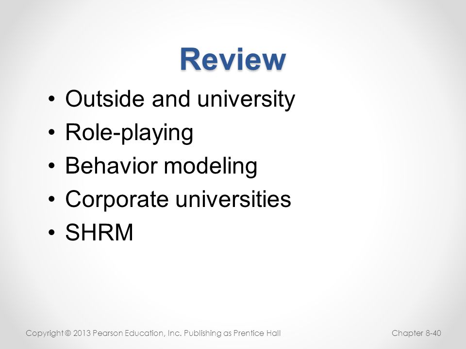 Review Outside and university Role-playing Behavior modeling Corporate universities SHRM Copyright © 2013 Pearson Education, Inc. Publishing as Prenti
