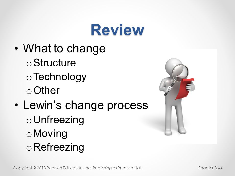 Review What to change o Structure o Technology o Other Lewin's change process o Unfreezing o Moving o Refreezing Copyright © 2013 Pearson Education, I