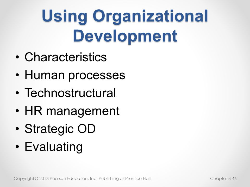 Using Organizational Development Characteristics Human processes Technostructural HR management Strategic OD Evaluating Copyright © 2013 Pearson Educa