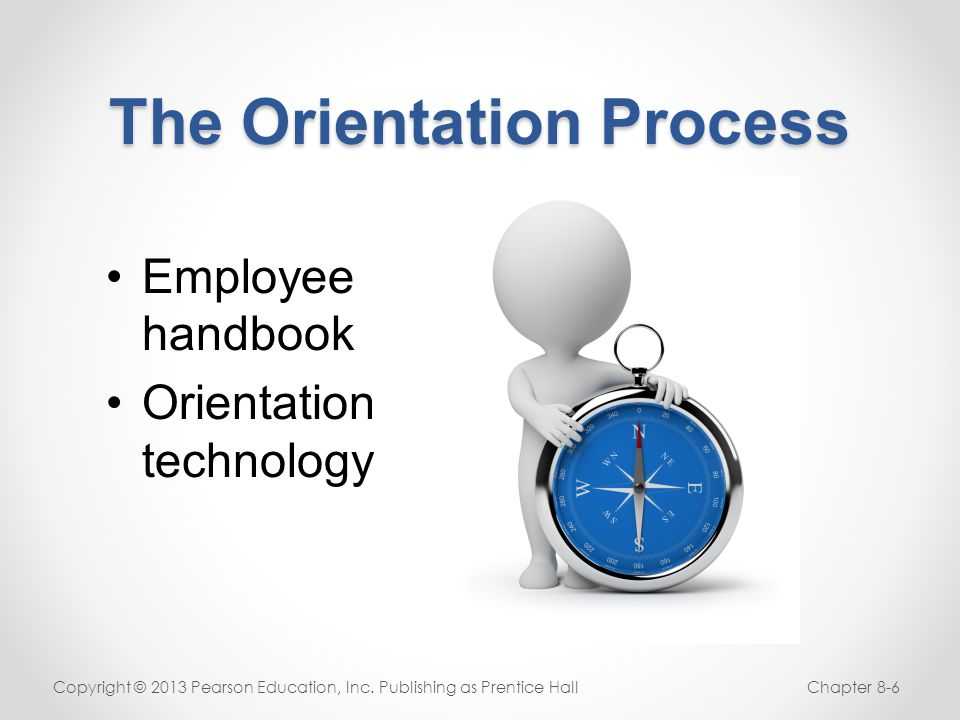 The Orientation Process Employee handbook Orientation technology Copyright © 2013 Pearson Education, Inc. Publishing as Prentice HallChapter 8-6