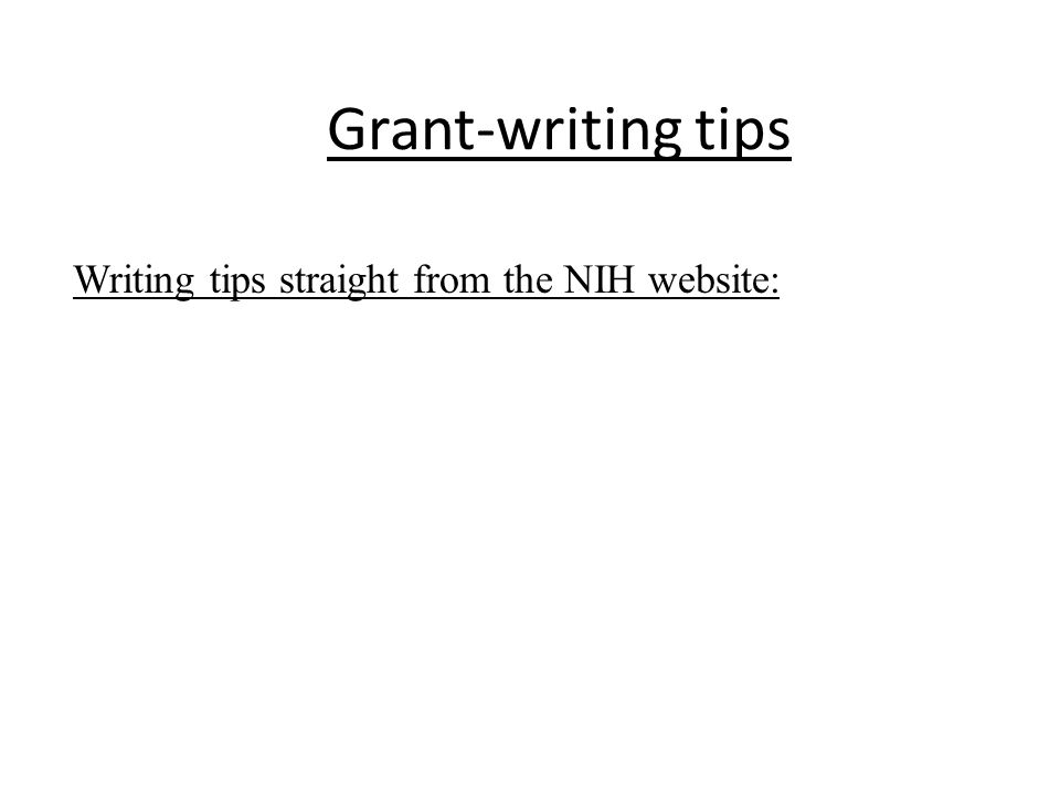 Summary of grant-writing tips A few reviewers will be familiar with your techniques or field, but the majority will not be Write to teach your audience (like a Scientific American article) Write and organize your application so the primary reviewer can readily grasp and explain what you are proposing.